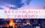 東京でママ活したい!やり方や出会い方、安全なアプリやサイトを紹介